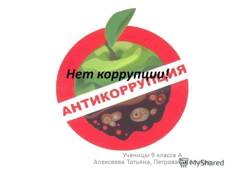 Нет коррупции! Ученицы 9 класса А Алексеева Татьяна, Петрова Анастасия