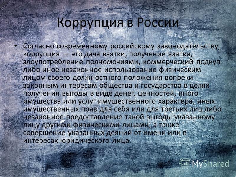 Корруопция в России Согласно современному российскому законодательству, корруопция это дача взятки, получение взятки, злоупотребление полномочиями, коммерческий подкуп либо иное незаконное использование физическим лицом своего должностного положения