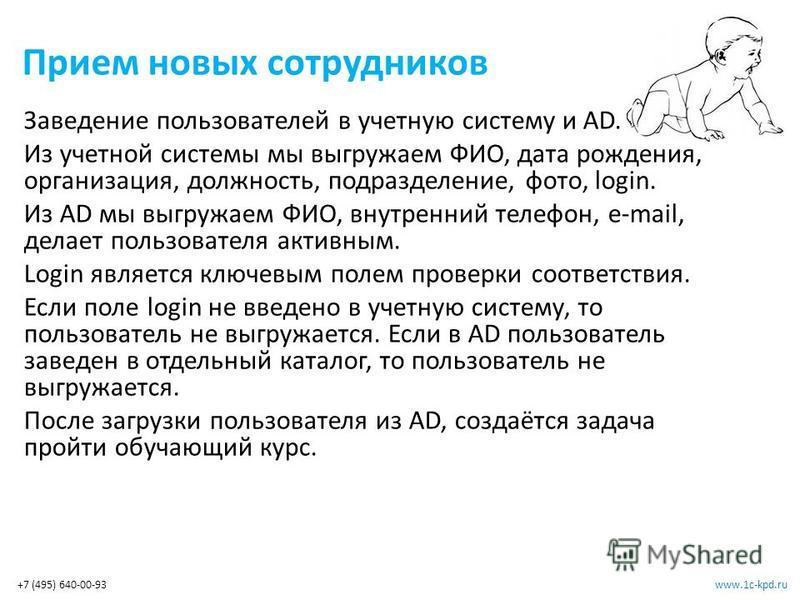 www.1c-kpd.ru+7 (495) 640-00-93 Прием новых сотрудников Заведение пользователей в учетную систему и AD. Из учетной системы мы выгружаем ФИО, дата рождения, организация, должность, подразделение, фото, login. Из AD мы выгружаем ФИО, внутренний телефон