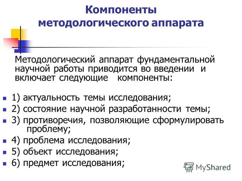 Компоненты методологического аппарата 1) актуальность темы исследования; 2) состояние научной разработанности темы; 3) противоречия, позволяющие сформулировать проблему; 4) проблема исследования; 5) объект исследования; 6) предмет исследования; Метод