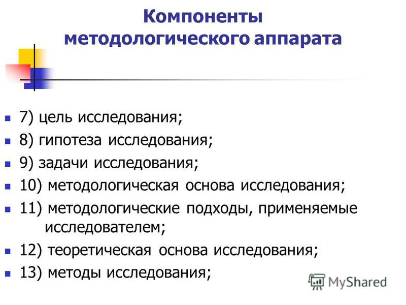 Компоненты методологического аппарата 7) цель исследования; 8) гипотеза исследования; 9) задачи исследования; 10) методологическая основа исследования; 11) методологические подходы, применяемые исследователем; 12) теоретическая основа исследования; 1