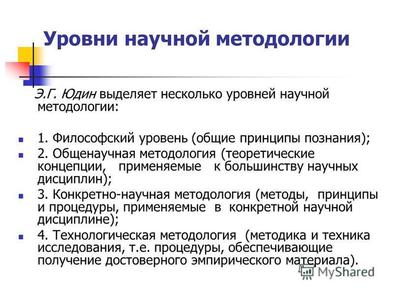 Уровни научной методологии Э.Г. Юдин выделяет несколько уровней научной методологии: 1. Философский уровень (общие принципы познания); 2. Общенаучная методология (теоретические концепции, применяемые к большинству научных дисциплин); 3. Конкретно-нау