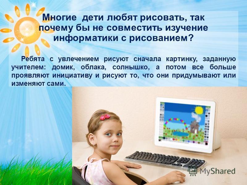 Многие дети любят рисовать, так почему бы не совместить изучение информатики с рисованием? Ребята с увлечением рисуют сначала картинку, заданную учителем: домик, облака, солнышко, а потом все больше проявляют инициативу и рисуют то, что они придумыва