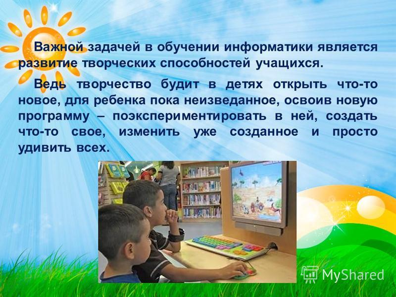 Важной задачей в обучении информатики является развитие творческих способностей учащихся. Ведь творчество будит в детях открыть что-то новое, для ребенка пока неизведанное, освоив новую программу – поэкспериментировать в ней, создать что-то свое, изм