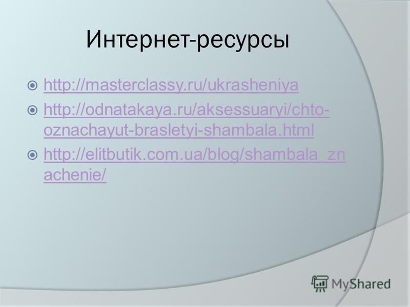Интернет-ресурсы http://masterclassy.ru/ukrasheniya http://odnatakaya.ru/aksessuaryi/chto- oznachayut-brasletyi-shambala.html http://odnatakaya.ru/aksessuaryi/chto- oznachayut-brasletyi-shambala.html http://elitbutik.com.ua/blog/shambala_zn achenie/