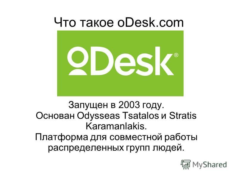 Что такое oDesk.com Запущен в 2003 году. Основан Odysseas Tsatalos и Stratis Karamanlakis. Платформа для совместной работы распределенных групп людей.