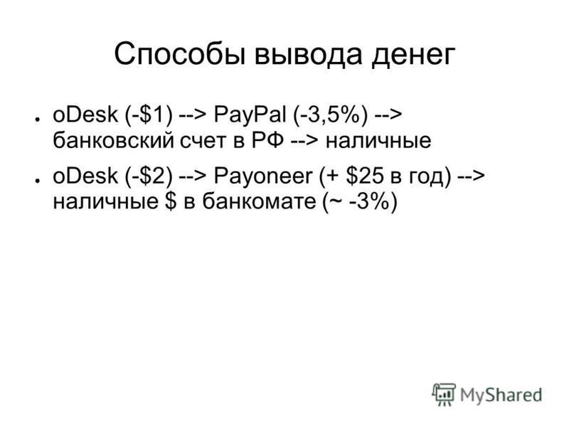 Способы вывода денег oDesk (-$1) --> PayPal (-3,5%) --> банковский счет в РФ --> наличные oDesk (-$2) --> Payoneer (+ $25 в год) --> наличные $ в банкомате (~ -3%)
