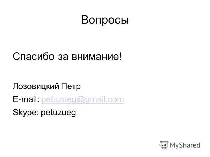 Вопросы Спасибо за внимание! Лозовицкий Петр E-mail: petuzueg@gmail.competuzueg@gmail.com Skype: petuzueg