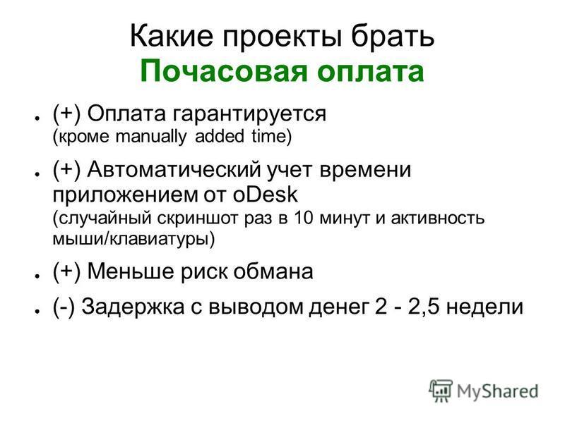 Какие проекты брать Почасовая оплата (+) Оплата гарантируется (кроме manually added time) (+) Автоматический учет времени приложением от oDesk (случайный скриншот раз в 10 минут и активность мыши/клавиатуры) (+) Меньше риск обмана (-) Задержка с выво