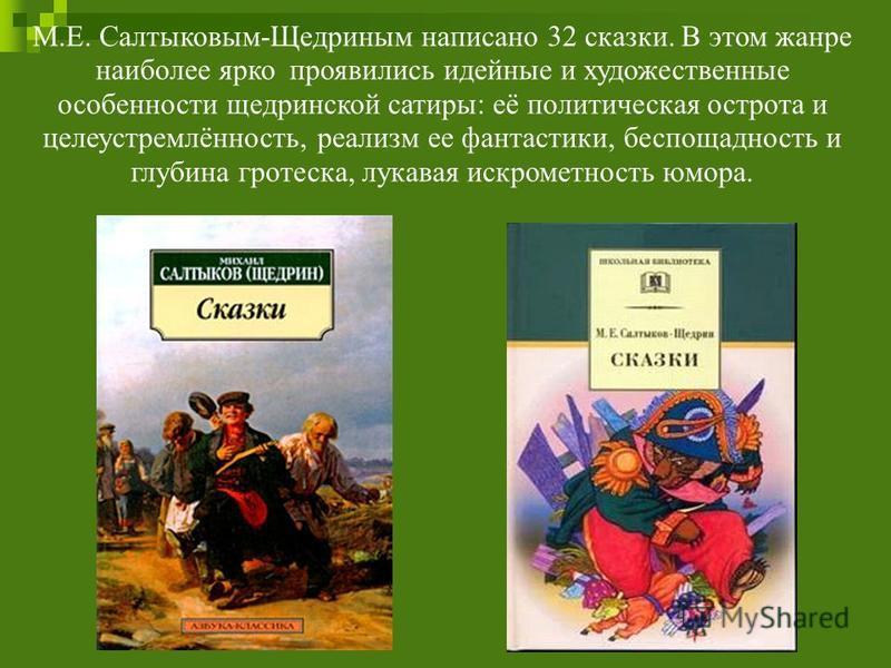 М.Е. Салтыковым-Щедриным написано 32 сказки. В этом жанре наиболее ярко проявились идейные и художественные особенности щедринской сатиры: её политическая острота и целеустремлённость, реализм ее фантастики, беспощадность и глубина гротеска, лукавая