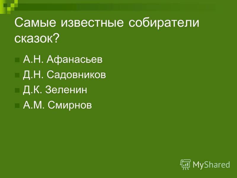 Самые известные собиратели сказок? А.Н. Афанасьев Д.Н. Садовников Д.К. Зеленин А.М. Смирнов