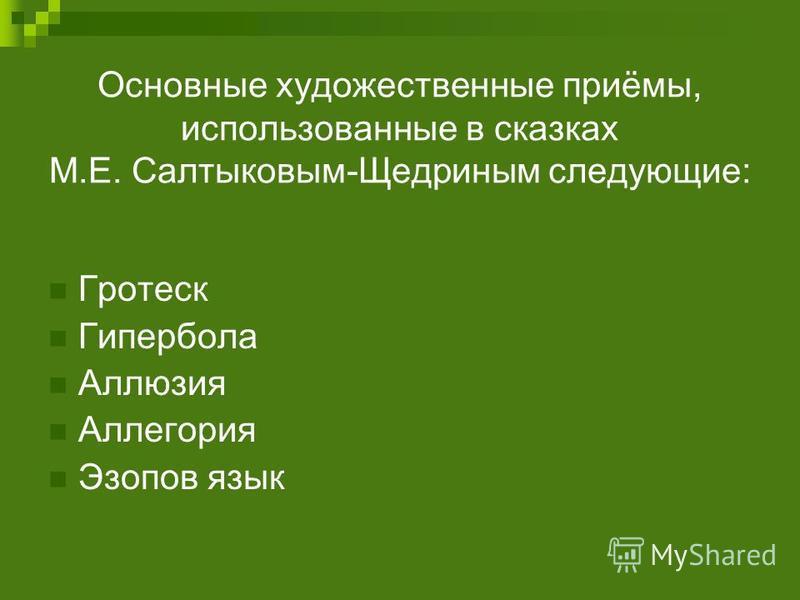 Основные художественные приёмы, использованные в сказках М.Е. Салтыковым-Щедриным следующие: Гротеск Гипербола Аллюзия Аллегория Эзопов язык