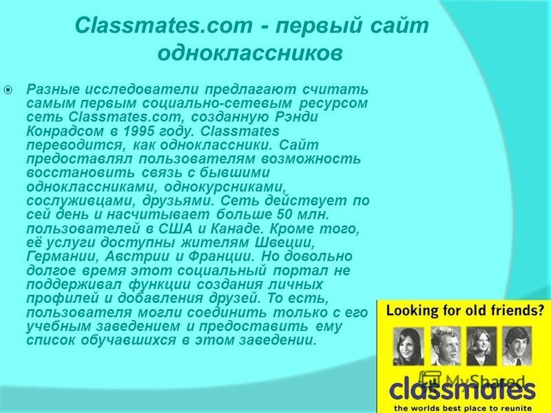Classmates.com - первый сайт одноклассников Разные исследователи предлагают считать самым первым социально-сетевым ресурсом сеть Classmates.com, созданную Рэнди Конрадсом в 1995 году. Classmates переводится, как одноклассники. Сайт предоставлял польз