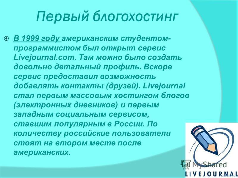 Первый блогохостинг В 1999 году американским студентом- программистом был открыт сервис Livejournal.com. Там можно было создать довольно детальный профиль. Вскоре сервис предоставил возможность добавлять контакты (друзей). Livejournal стал первым мас
