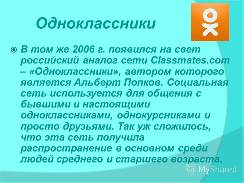 Одноклассники В том же 2006 г. появился на свет российский аналог сети Classmates.com – «Одноклассники», автором которого является Альберт Попков. Социальная сеть используется для общения с бывшими и настоящими одноклассниками, однокурсниками и прост