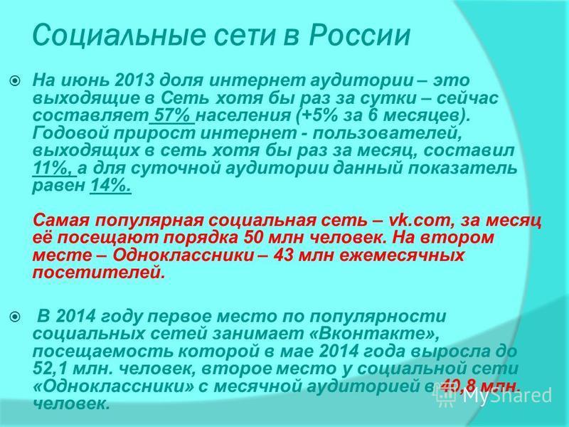 Социальные сети в России На июнь 2013 доля интернет аудитории – это выходящие в Сеть хотя бы раз за сутки – сейчас составляет 57% населения (+5% за 6 месяцев). Годовой прирост интернет - пользователей, выходящих в сеть хотя бы раз за месяц, составил