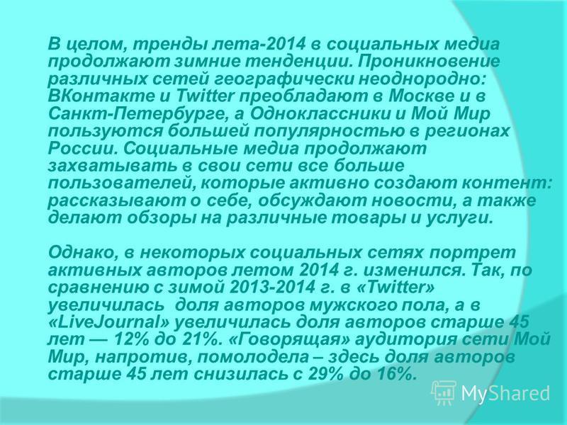 В целом, тренды лета-2014 в социальных медиа продолжают зимние тенденции. Проникновение различных сетей географически неоднородно: ВКонтакте и Twitter преобладают в Москве и в Санкт-Петербурге, а Одноклассники и Мой Мир пользуются большей популярност