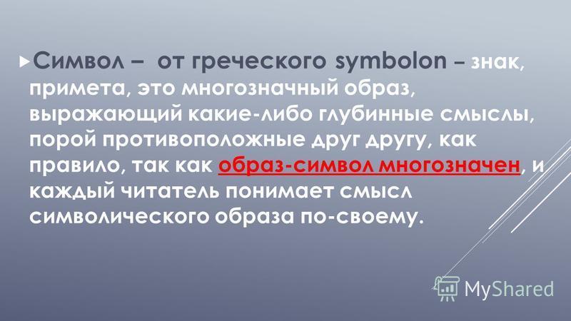 Символ – от греческого symbolon – знак, примета, это многозначный образ, выражающий какие-либо глубинные смыслы, порой противоположные друг другу, как правило, так как образ-символ многозначен, и каждый читатель понимает смысл символического образа п