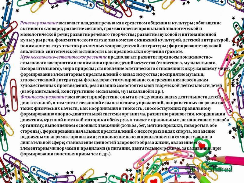 Речевое развитие включает владение речью как средством общения и культуры; обогащение активного словаря; развитие связной, грамматически правильной диалогической и монологической речи; развитие речевого творчества; развитие звуковой и интонационной к