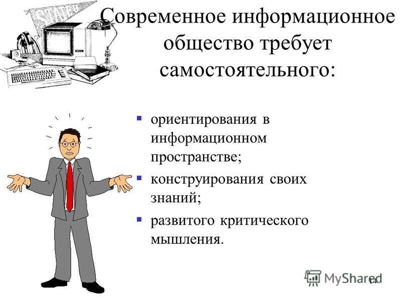 Современное информационное общество требует самостоятельного: ориентирования в информационном пространстве; конструирования своих знаний; развитого критического мышления. 14