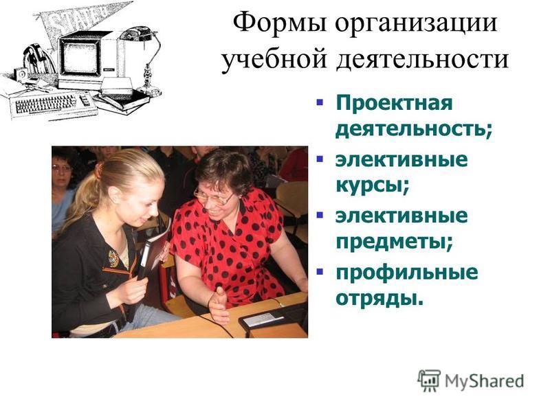 Формы организации учебной деятельности Проектная деятельность; элективные курсы; элективные предметы; профильные отряды.