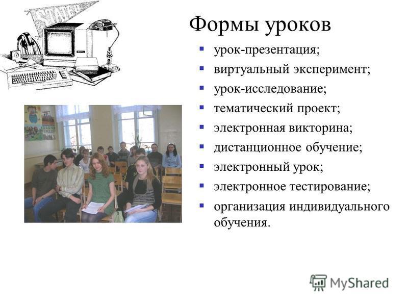 Формы уроков урок-презентация; виртуальный эксперимент; урок-исследование; тематический проект; электронная викторина; дистанционное обучение; электронный урок; электронное тестирование; организация индивидуального обучения.