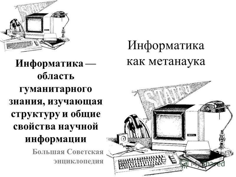 Информатика как метанаука Информатика область гуманитарного знания, изучающая структуру и общие свойства научной информации Большая Советская энциклопедия