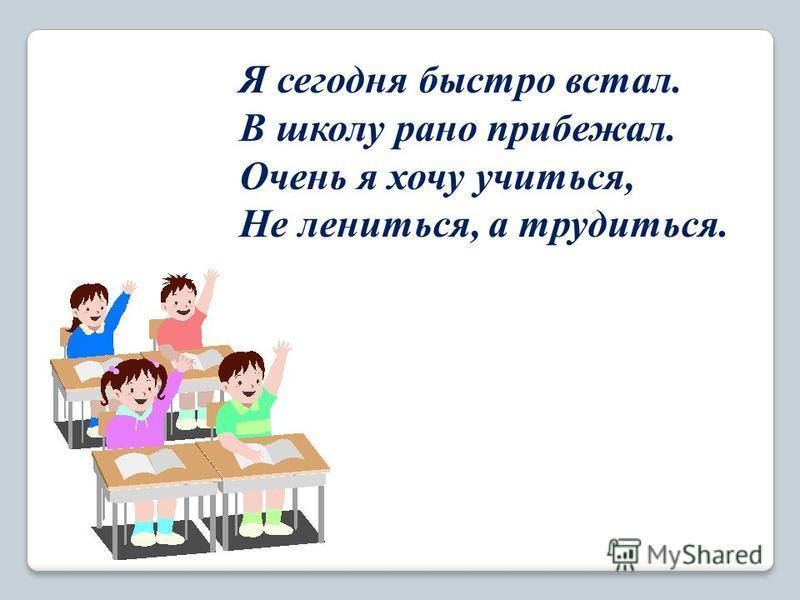 Я сегодня быстро встал. В школу рано прибежал. Очень я хочу учиться, Не лениться, а трудиться.