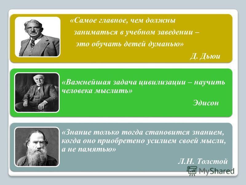 «Самое главное, чем должны заниматься в учебном заведении – это обучать детей думанью» Д. Дьюи «Важнейшая задача цивилизации – научить человека мыслить» Эдисон «Знание только тогда становится знанием, когда оно приобретено усилием своей мысли, а не п
