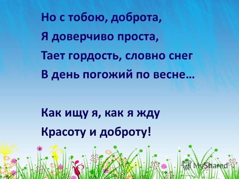 Но с тобою, доброта, Я доверчиво проста, Тает гордость, словно снег В день погожий по весне… Как ищу я, как я жду Красоту и доброту!