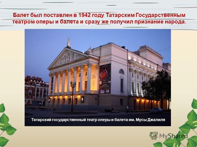 Татарский государственный театр оперы и балета им. Мусы Джалиля Балет был поставлен в 1942 году Татарским Государственным театром оперы и балета и сразу же получил признание народа.