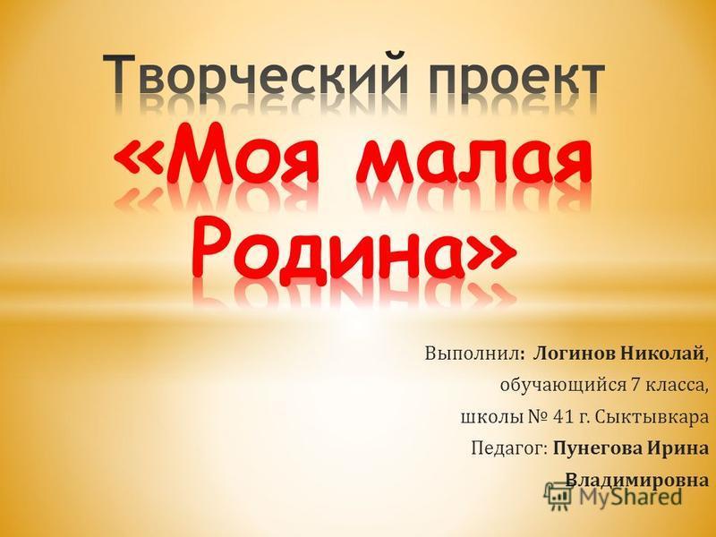 Выполнил: Логинов Николай, обучающийся 7 класса, школы 41 г. Сыктывкара Педагог: Пунегова Ирина Владимировна