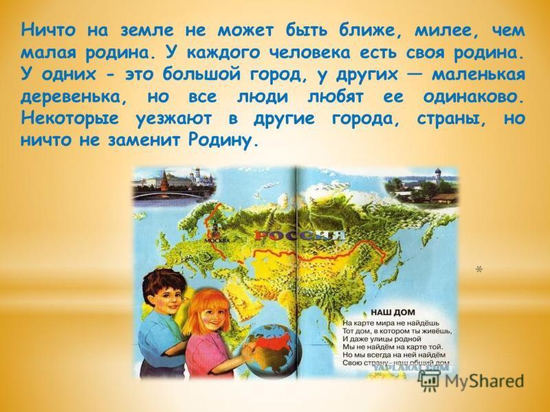 Ничто на земле не может быть ближе, милее, чем малая родина. У каждого человека есть своя родина. У одних - это большой город, у других маленькая деревенька, но все люди любят ее одинаково. Некоторые уезжают в другие города, страны, но ничто не замен