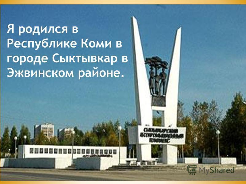 Я родился в Республике Коми в городе Сыктывкар в Эжвинском районе.