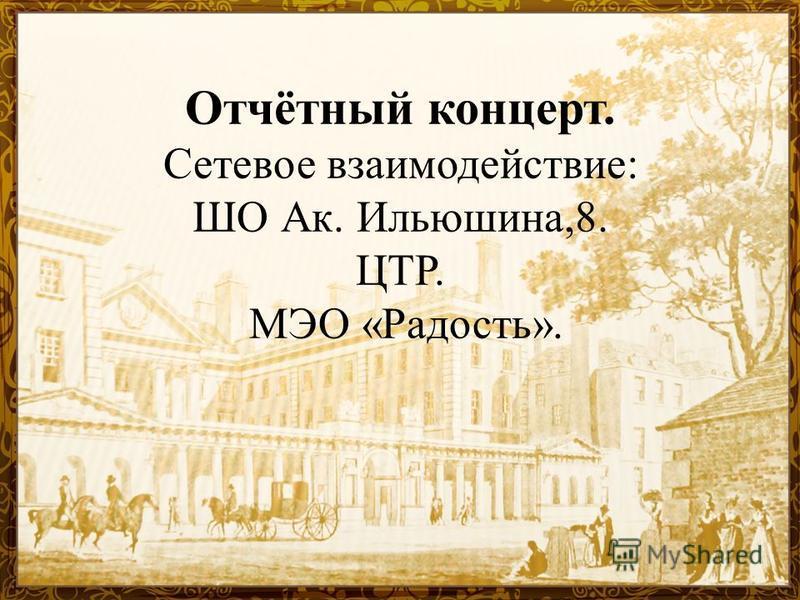 Отчётный концерт. Сетевое взаимодействие: ШО Ак. Ильюшина,8. ЦТР. МЭО «Радость».