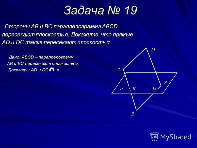 Задача 19 Стороны АВ и ВС параллелограмма АВСD Стороны АВ и ВС параллелограмма АВСD пересекают плоскость α. Докажите, что прямые АD и DC также пересекают плоскость α. D Дано: АBCD – параллелограмм, Дано: АBCD – параллелограмм, АB и BC пересекают плос