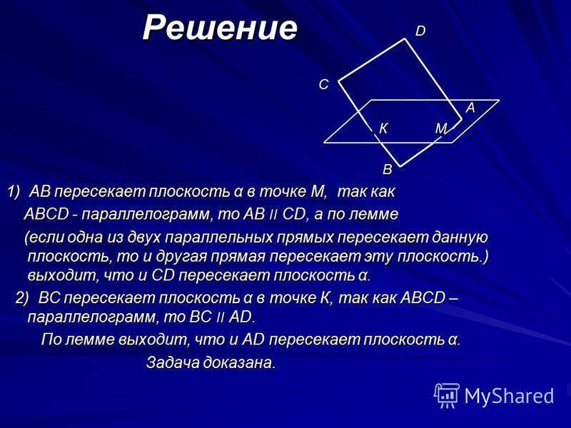 Решение Решение С С А К М К М В 1) АВ пересекает плоскость α в точке М, так как АВСD - параллелограмм, то АВ ׀׀ СD, а по лемме АВСD - параллелограмм, то АВ ׀׀ СD, а по лемме (если одна из двух параллельных прямых пересекает данную плоскость, то и дру