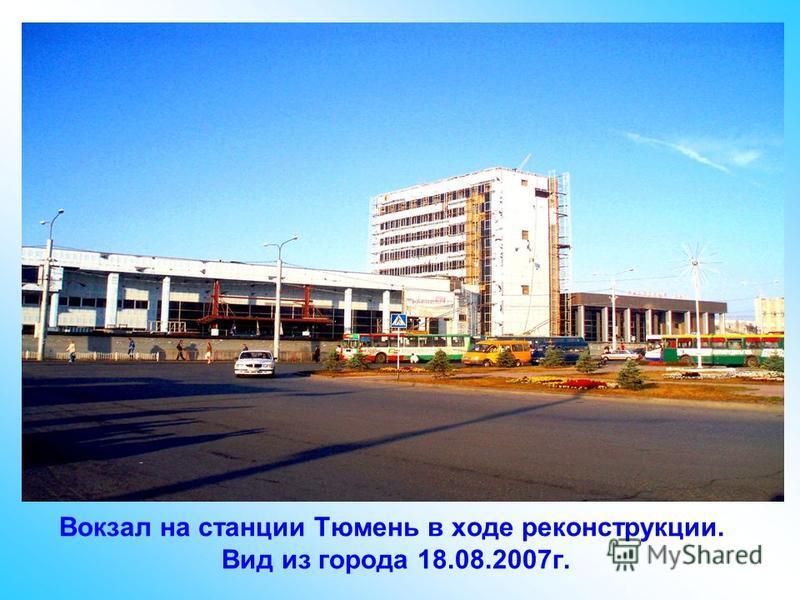 Вокзал на станции Тюмень в ходе реконструкции. Вид из города 18.08.2007 г.