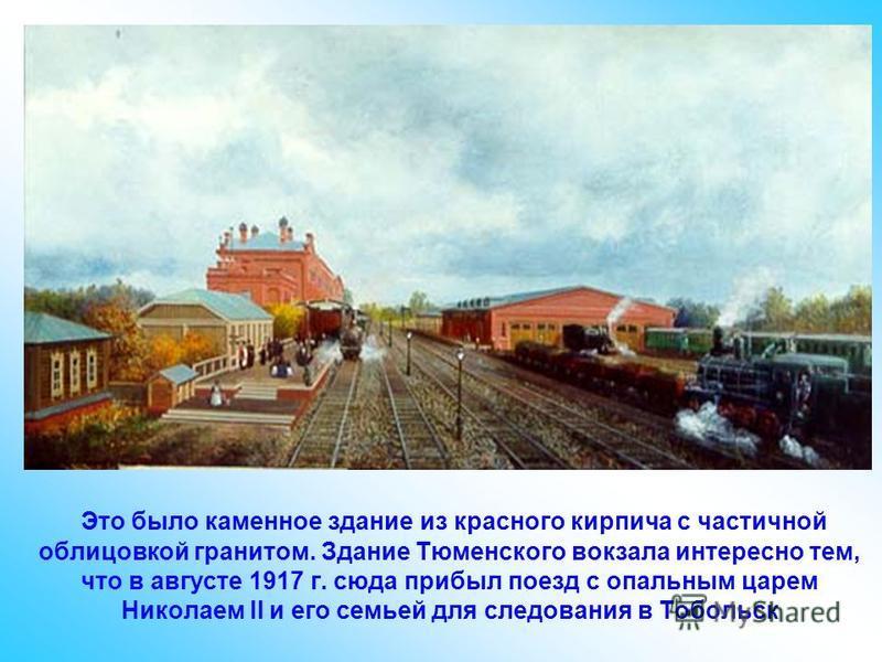 Это было каменное здание из красного кирпича с частичной облицовкой гранитом. Здание Тюменского вокзала интересно тем, что в августе 1917 г. сюда прибыл поезд с опальным царем Николаем II и его семьей для следования в Тобольск