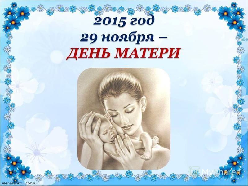 2015 год 29 ноября – ДЕНЬ МАТЕРИ