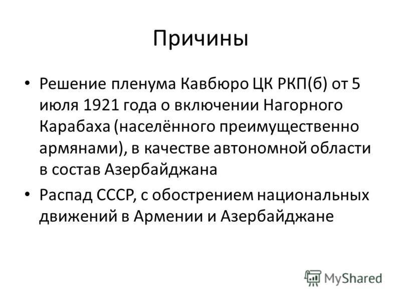 Причины Решение пленума Кавбюро ЦК РКП(б) от 5 июля 1921 года о включении Нагорного Карабаха (населённого преимущественно армянами), в качестве автономной области в состав Азербайджана Распад СССР, с обострением национальных движений в Армении и Азер