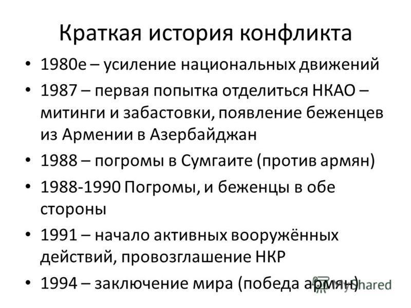 Краткая история конфликта 1980 е – усиление национальных движений 1987 – первая попытка отделитьсяНКАО – митинги и забастовки, появление беженцев из Армении в Азербайджан 1988 – погромы в Сумгаите (против армян) 1988-1990 Погромы, и беженцы в обе сто