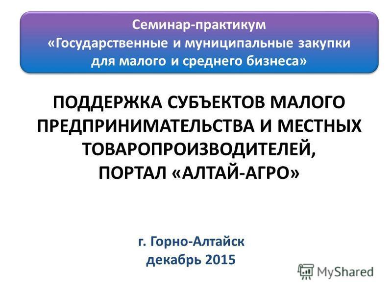 ПОДДЕРЖКА СУБЪЕКТОВ МАЛОГО ПРЕДПРИНИМАТЕЛЬСТВА И МЕСТНЫХ ТОВАРОПРОИЗВОДИТЕЛЕЙ, ПОРТАЛ «АЛТАЙ-АГРО» г. Горно-Алтайск декабрь 2015 Семинар-практикум «Государственные и муниципальные закупки для малого и среднего бизнеса» Семинар-практикум «Государствен