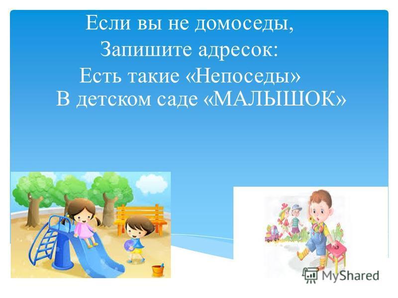 Если вы не домоседы, Запишите адресок: Есть такие «Непоседы» В детском саде «МАЛЫШОК»