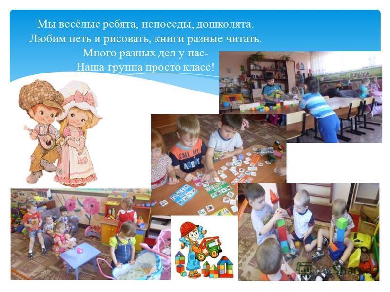 Мы весёлые ребята, непоседы, дошколята. Любим петь и рисовать, книги разные читать. Много разных дел у нас- Наша группа просто класс!