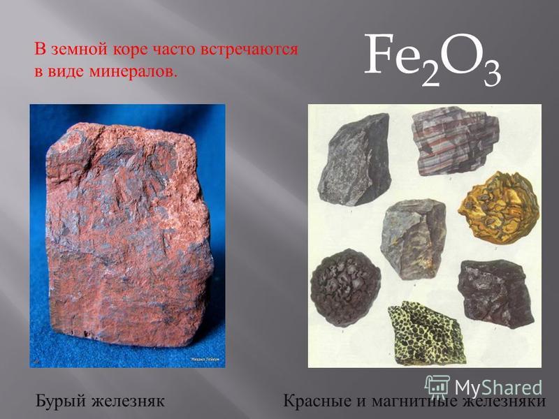 В земной коре часто встречаются в виде минералов. Красные и магнитные железняки Бурый железняк Fe 2 O 3