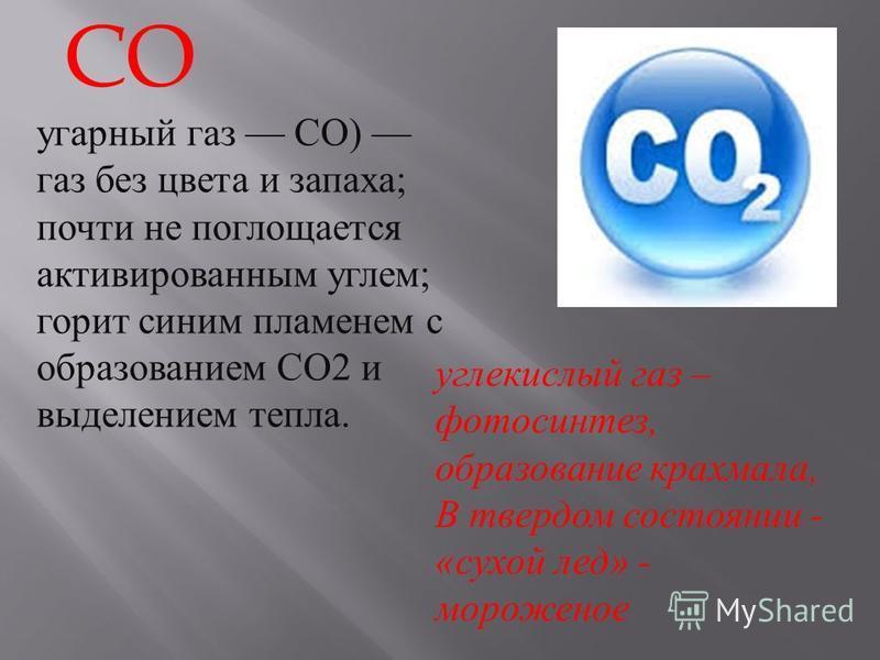 CO угарный газ CO) газ без цвета и запаха ; почти не поглощается активированным углем ; горит синим пламенем с образованием CO2 и выделением тепла. углекислый газ – фотосинтез, образование крахмала, В твердом состоянии - « сухой лед » - мороженое