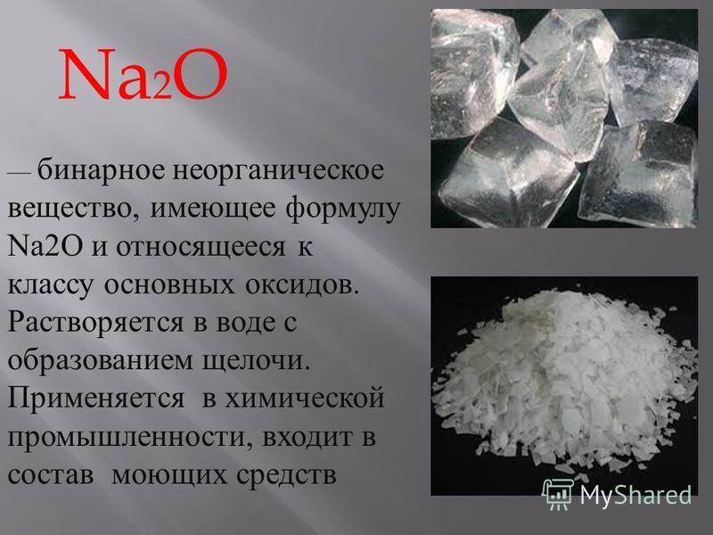 бинарное неорганическое вещество, имеющее формулу Na2O и относящееся к классу основных оксидов. Растворяется в воде с образованием щелочи. Применяется в химической промышленности, входит в состав моющих средств Na 2 O