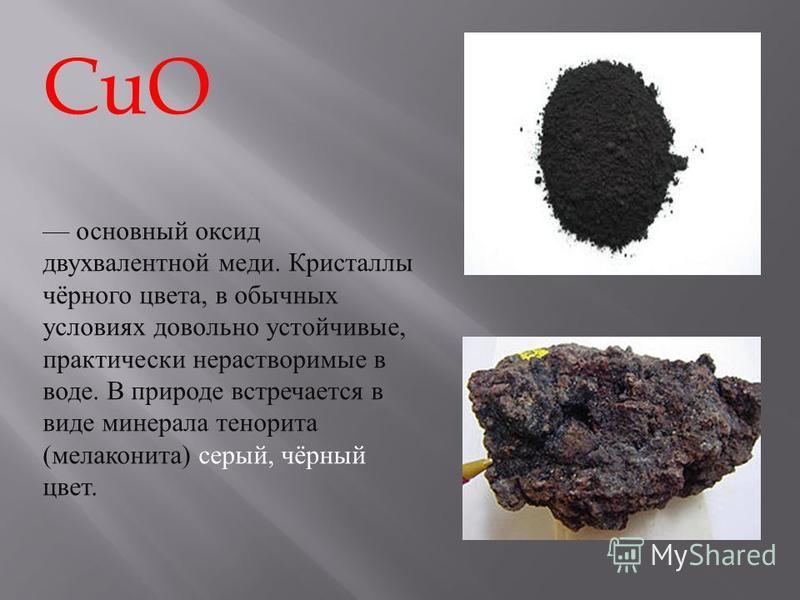 основный оксид двухвалентной меди. Кристаллы чёрного цвета, в обычных условиях довольно устойчивые, практически нерастворимые в воде. В природе встречается в виде минерала тенорита ( мелаконита ) серый, чёрный цвет. CuO