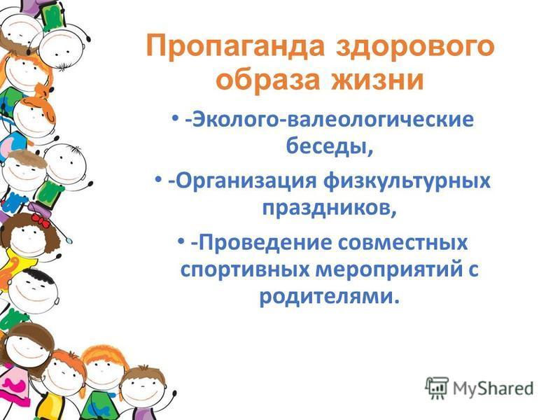 Пропаганда здорового образа жизни -Эколого-валеологические беседы, -Организация физкультурных праздников, -Проведение совместных спортивных мероприятий с родителями.